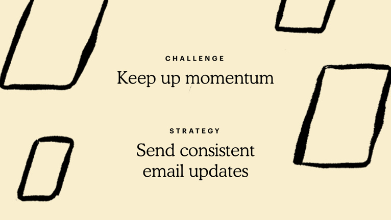 Challenge: Keep up momentum. Strategy: Send consistent email updates.