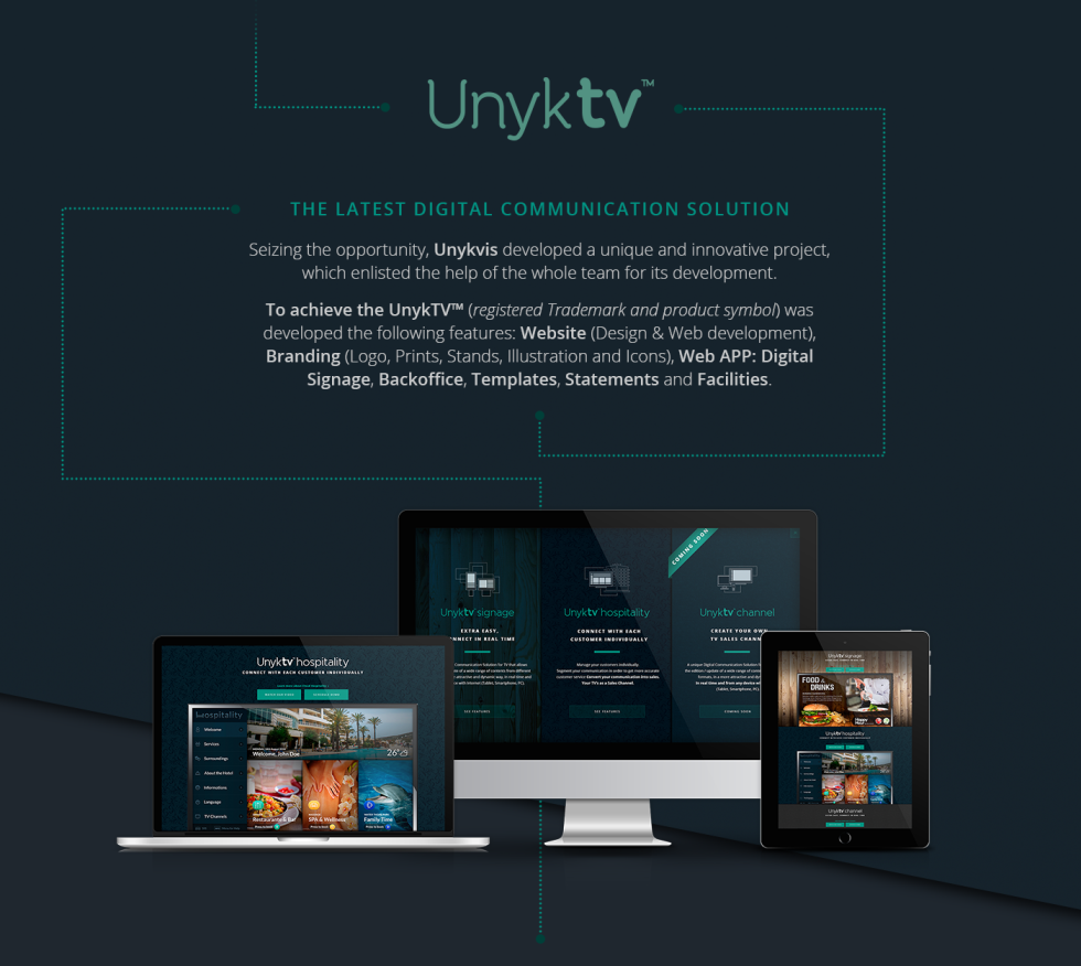 We build UnykTV from scratch, it our own digital signage platform. We build the brand, website, platform and digital marketing strategy. Now it is in more than 10 countries.