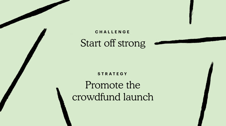 Challenge: Start off strong. Strategy: Promote the crowdfund launch.